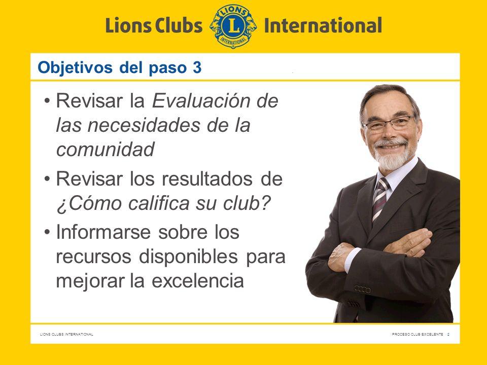 LIONS CLUBS INTERNATIONAL PROCESO CLUB EXCELENTE 2 Objetivos del paso 3 Revisar la Evaluación de las necesidades de la comunidad Revisar los resultado