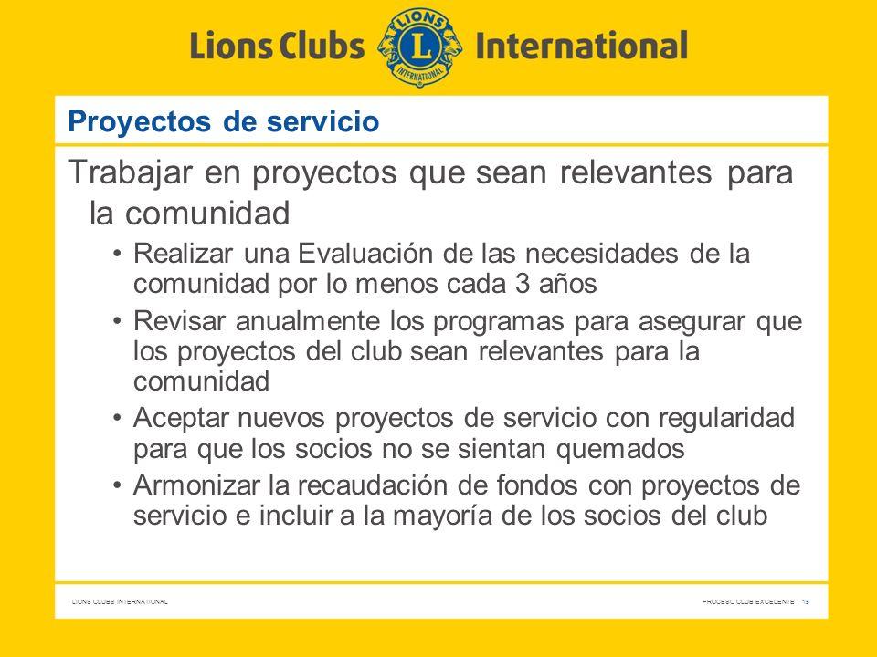 LIONS CLUBS INTERNATIONAL PROCESO CLUB EXCELENTE 15 Proyectos de servicio Trabajar en proyectos que sean relevantes para la comunidad Realizar una Eva