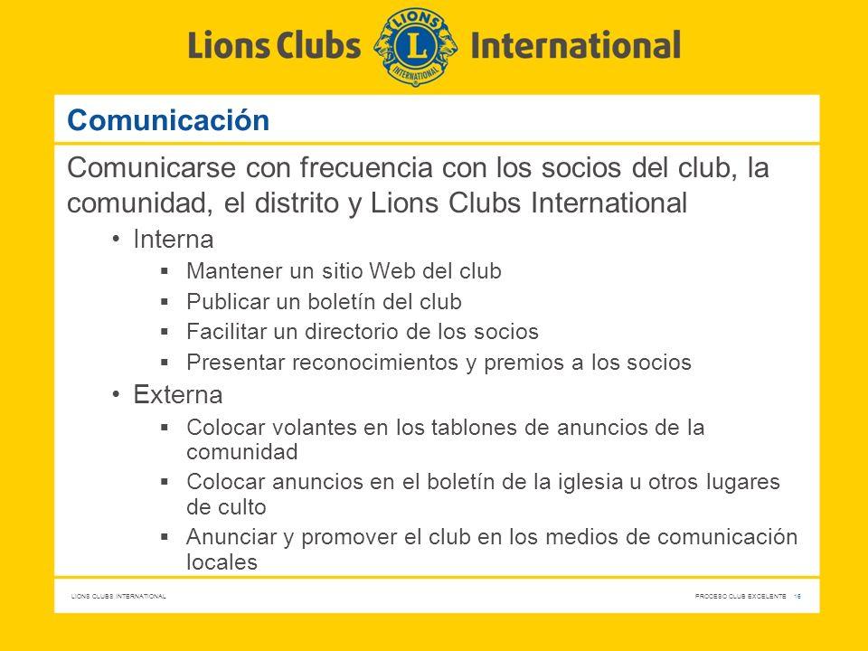 LIONS CLUBS INTERNATIONAL PROCESO CLUB EXCELENTE 16 Comunicación Comunicarse con frecuencia con los socios del club, la comunidad, el distrito y Lions