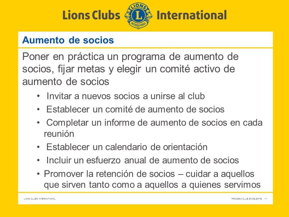 LIONS CLUBS INTERNATIONAL PROCESO CLUB EXCELENTE 17 Aumento de socios Poner en práctica un programa de aumento de socios, fijar metas y elegir un comi