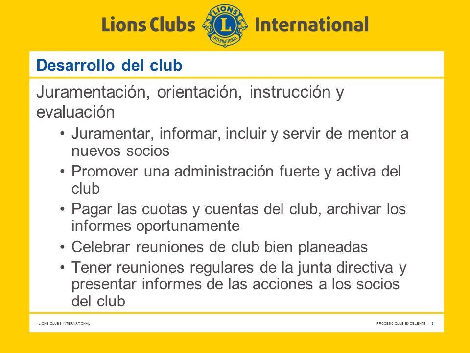 LIONS CLUBS INTERNATIONAL PROCESO CLUB EXCELENTE 18 Desarrollo del club Juramentación, orientación, instrucción y evaluación Juramentar, informar, inc