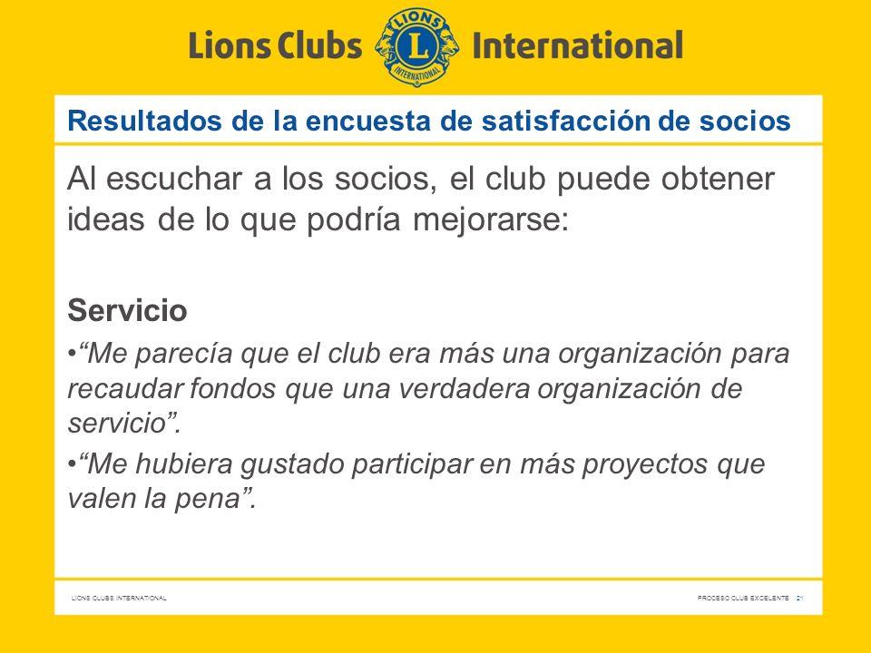 LIONS CLUBS INTERNATIONAL PROCESO CLUB EXCELENTE 21 Resultados de la encuesta de satisfacción de socios Al escuchar a los socios, el club puede obtene