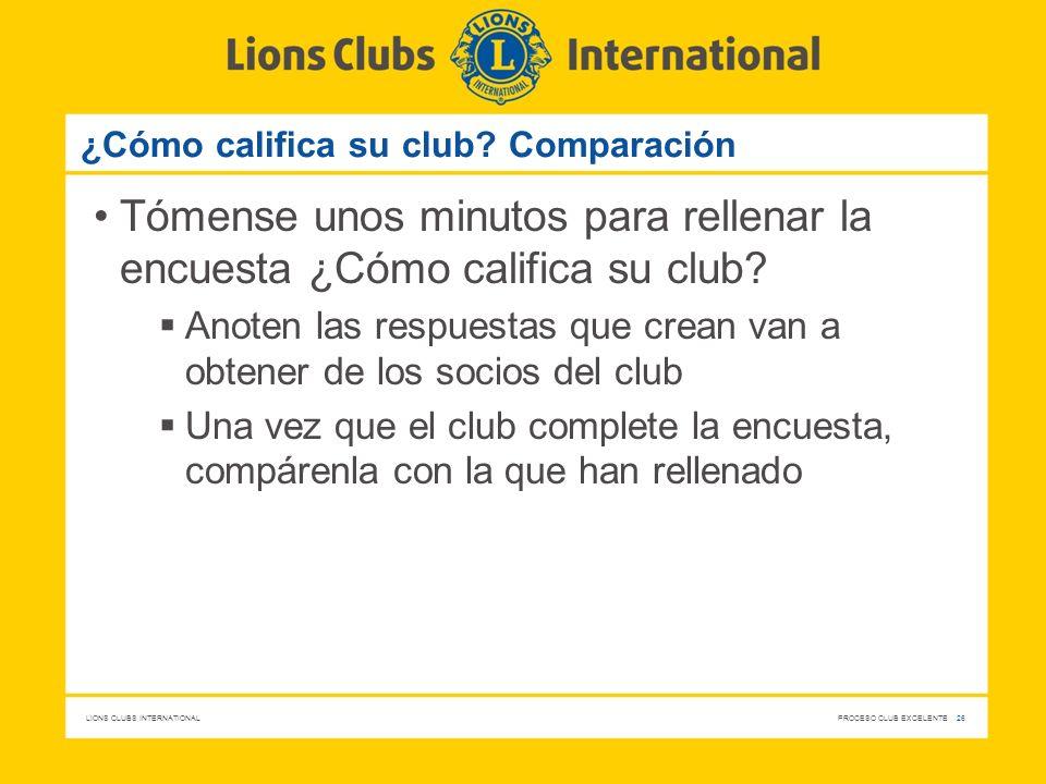 LIONS CLUBS INTERNATIONAL PROCESO CLUB EXCELENTE 26 ¿Cómo califica su club? Comparación Tómense unos minutos para rellenar la encuesta ¿Cómo califica