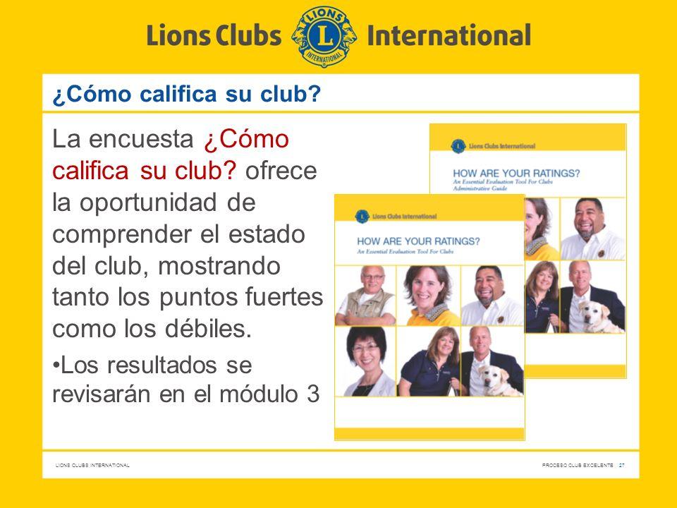 LIONS CLUBS INTERNATIONAL PROCESO CLUB EXCELENTE 27 ¿Cómo califica su club? La encuesta ¿Cómo califica su club? ofrece la oportunidad de comprender el