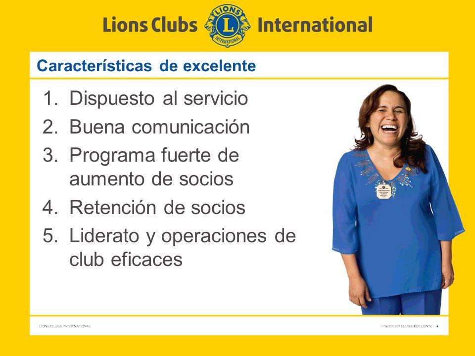 LIONS CLUBS INTERNATIONAL PROCESO CLUB EXCELENTE 4 Características de excelente 1.Dispuesto al servicio 2.Buena comunicación 3.Programa fuerte de aume