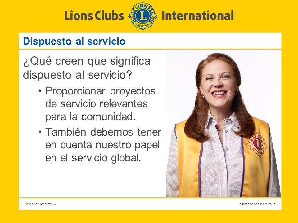 LIONS CLUBS INTERNATIONAL PROCESO CLUB EXCELENTE 5 Dispuesto al servicio ¿Qué creen que significa dispuesto al servicio? Proporcionar proyectos de ser