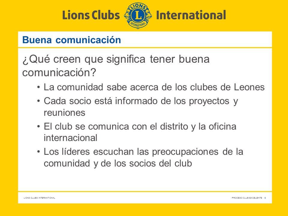LIONS CLUBS INTERNATIONAL PROCESO CLUB EXCELENTE 6 Buena comunicación ¿Qué creen que significa tener buena comunicación? La comunidad sabe acerca de l
