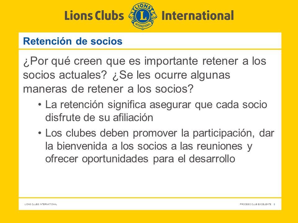LIONS CLUBS INTERNATIONAL PROCESO CLUB EXCELENTE 8 Retención de socios ¿Por qué creen que es importante retener a los socios actuales? ¿Se les ocurre