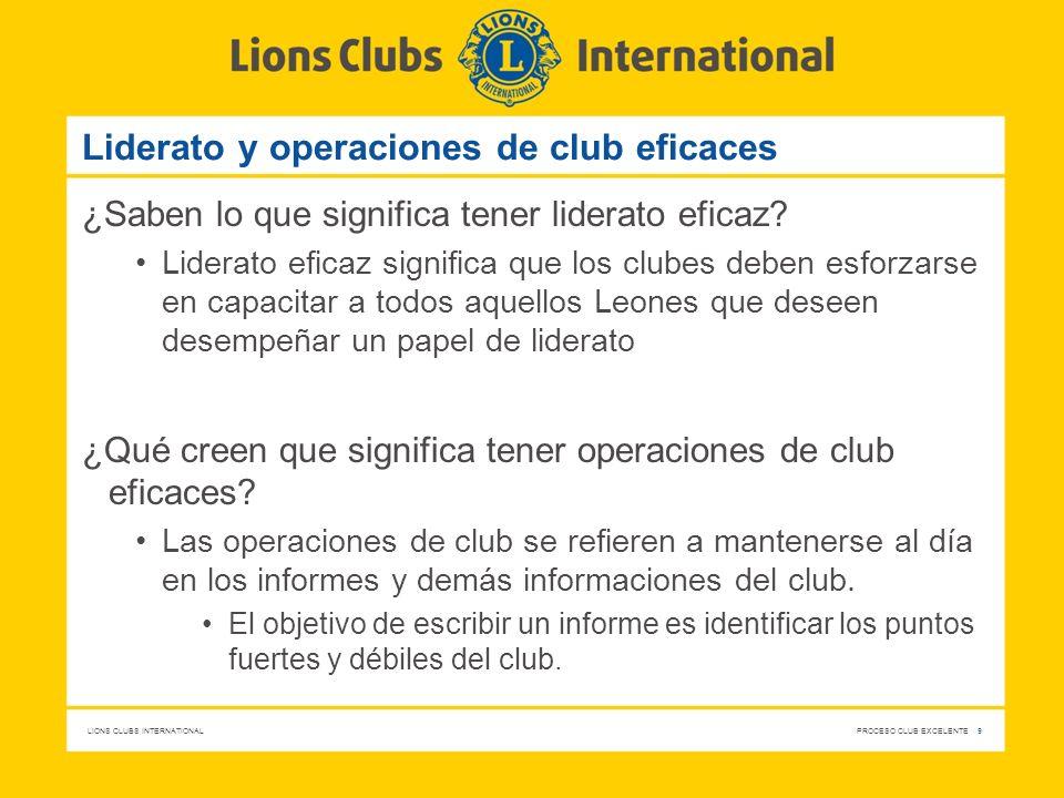 LIONS CLUBS INTERNATIONAL PROCESO CLUB EXCELENTE 9 Liderato y operaciones de club eficaces ¿Saben lo que significa tener liderato eficaz? Liderato efi