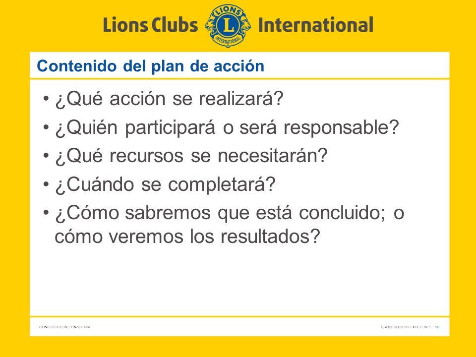 LIONS CLUBS INTERNATIONAL PROCESO CLUB EXCELENTE 10 Contenido del plan de acción ¿Qué acción se realizará? ¿Quién participará o será responsable? ¿Qué