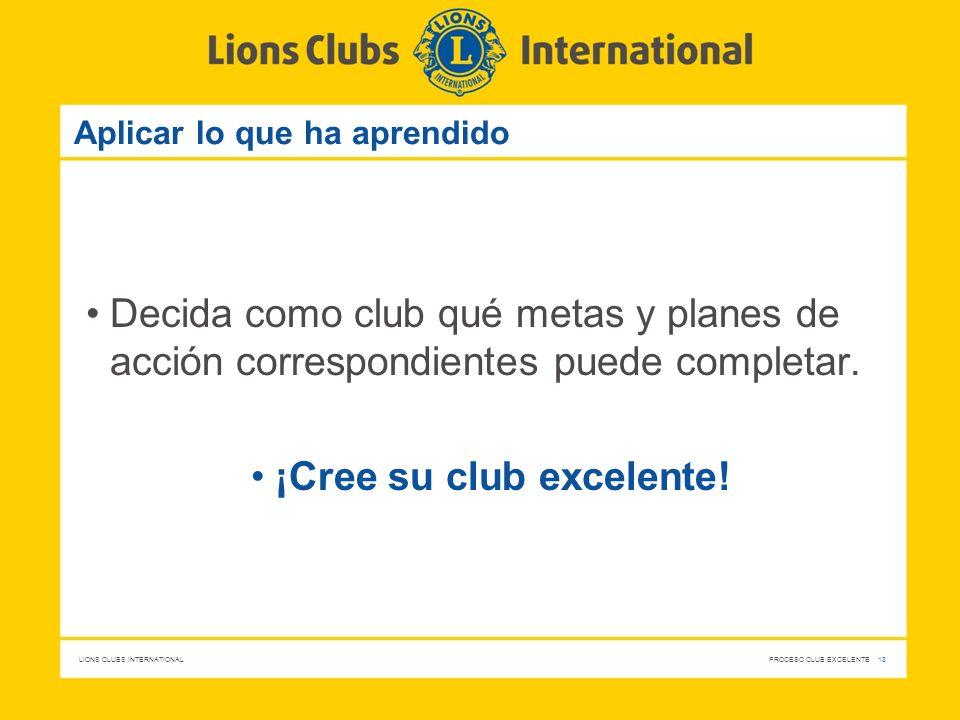 LIONS CLUBS INTERNATIONAL PROCESO CLUB EXCELENTE 13 Aplicar lo que ha aprendido Decida como club qué metas y planes de acción correspondientes puede c