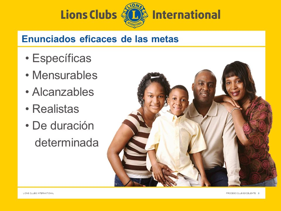 LIONS CLUBS INTERNATIONAL PROCESO CLUB EXCELENTE 5 Enunciados eficaces de las metas Específicas Mensurables Alcanzables Realistas De duración determinada