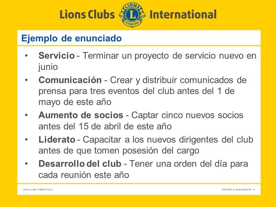 LIONS CLUBS INTERNATIONAL PROCESO CLUB EXCELENTE 6 Ejemplo de enunciado Servicio - Terminar un proyecto de servicio nuevo en junio Comunicación - Crea