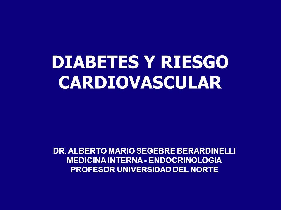 DIABETES Y RIESGO CARDIOVASCULAR DR. ALBERTO MARIO SEGEBRE BERARDINELLI MEDICINA INTERNA - ENDOCRINOLOGIA PROFESOR UNIVERSIDAD DEL NORTE