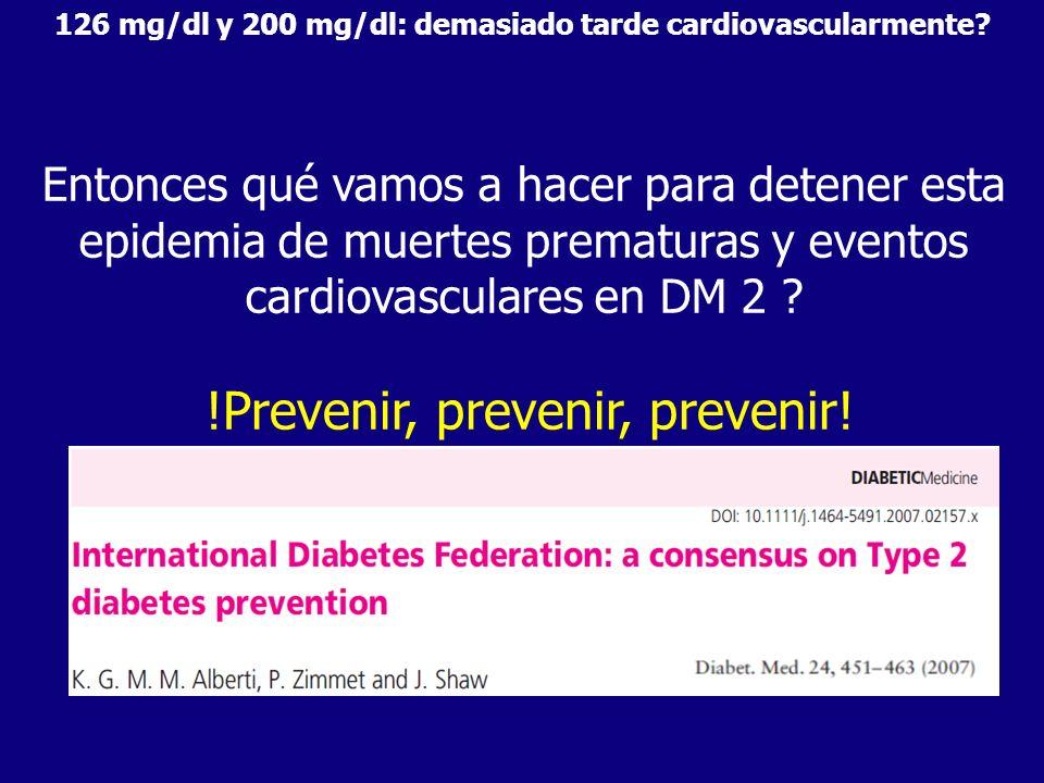 Entonces qué vamos a hacer para detener esta epidemia de muertes prematuras y eventos cardiovasculares en DM 2 ? !Prevenir, prevenir, prevenir! 126 mg