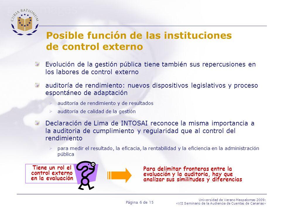 Página 6 de 15 Universidad de Verano Maspalomas 2009: «VII Seminario de la Audiencia de Cuentas de Canarias» Posible función de las instituciones de control externo Evolución de la gestión pública tiene también sus repercusiones en los labores de control externo auditoría de rendimiento: nuevos dispositivos legislativos y proceso espontáneo de adaptación auditoría de rendimiento y de resultados auditoría de calidad de la gestión Declaración de Lima de INTOSAI reconoce la misma importancia a la auditoria de cumplimiento y regularidad que al control del rendimiento para medir el resultado, la eficacia, la rentabilidad y la eficiencia en la administración pública Para delimitar fronteras entre la evaluación y la auditoria, hay que analizar sus similitudes y diferencias Tiene un rol el control externo en la evaluación