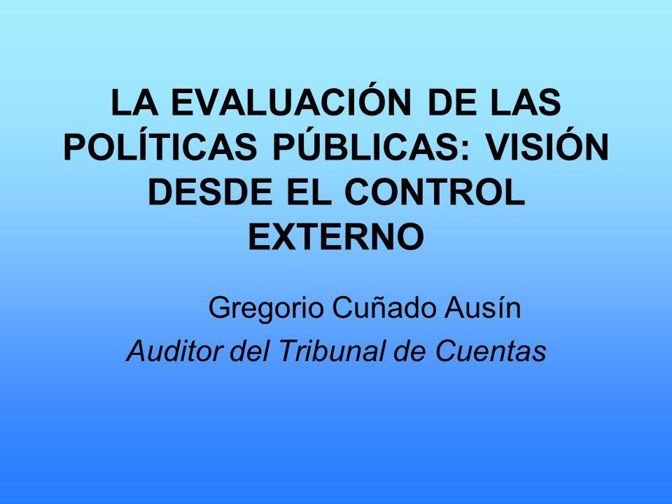 LA EVALUACIÓN DE LAS POLÍTICAS PÚBLICAS: VISIÓN DESDE EL CONTROL EXTERNO Gregorio Cuñado Ausín Auditor del Tribunal de Cuentas