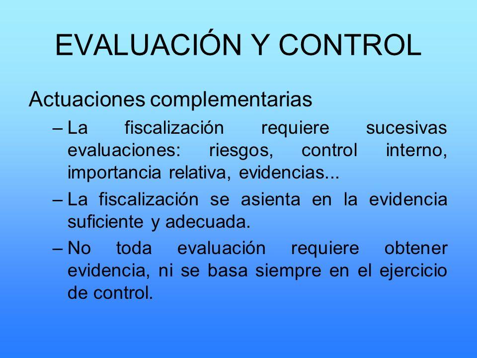 EVALUACIÓN Y CONTROL Actuaciones complementarias –La fiscalización requiere sucesivas evaluaciones: riesgos, control interno, importancia relativa, ev