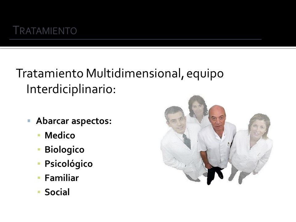 Tratamiento Multidimensional, equipo Interdiciplinario: Abarcar aspectos: Medico Biologico Psicológico Familiar Social