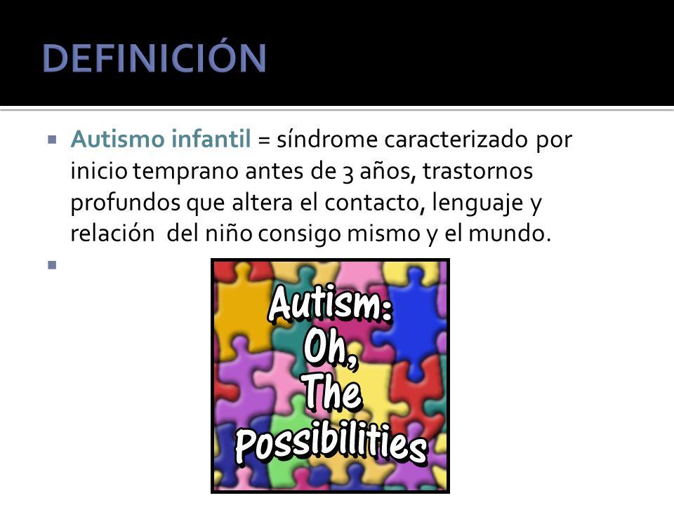 Autismo infantil = síndrome caracterizado por inicio temprano antes de 3 años, trastornos profundos que altera el contacto, lenguaje y relación del niño consigo mismo y el mundo.