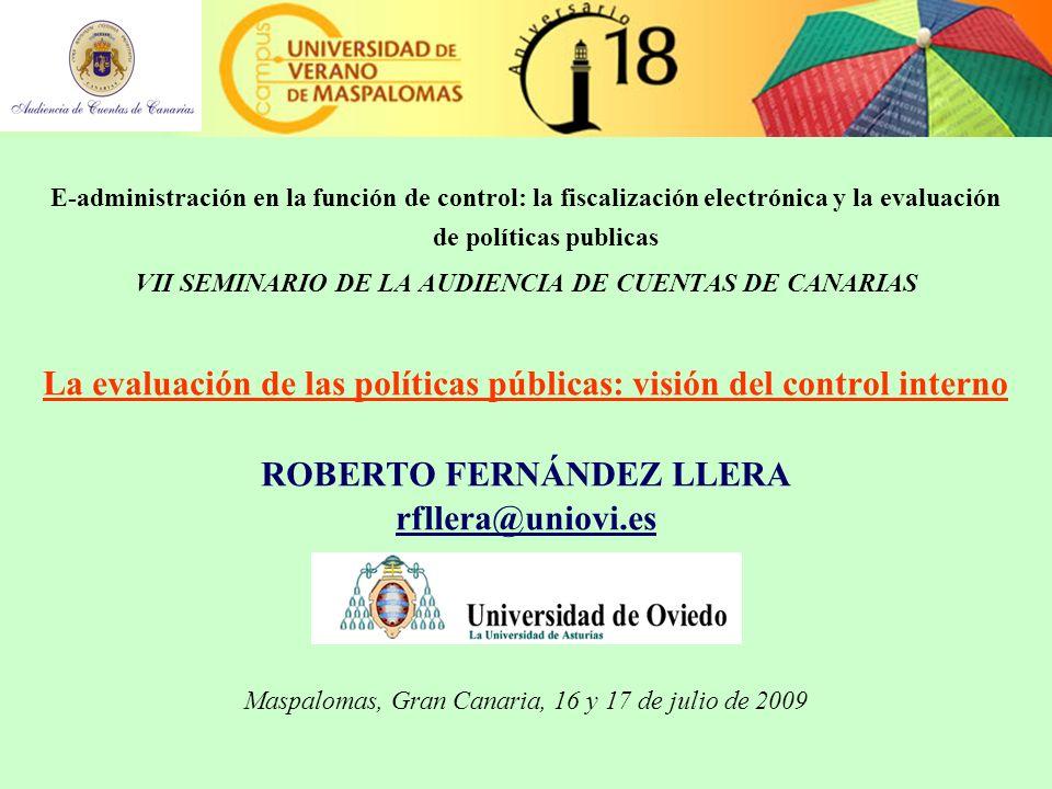 E-administración en la función de control: la fiscalización electrónica y la evaluación de políticas publicas VII SEMINARIO DE LA AUDIENCIA DE CUENTAS DE CANARIAS La evaluación de las políticas públicas: visión del control interno ROBERTO FERNÁNDEZ LLERA rfllera@uniovi.es Maspalomas, Gran Canaria, 16 y 17 de julio de 2009