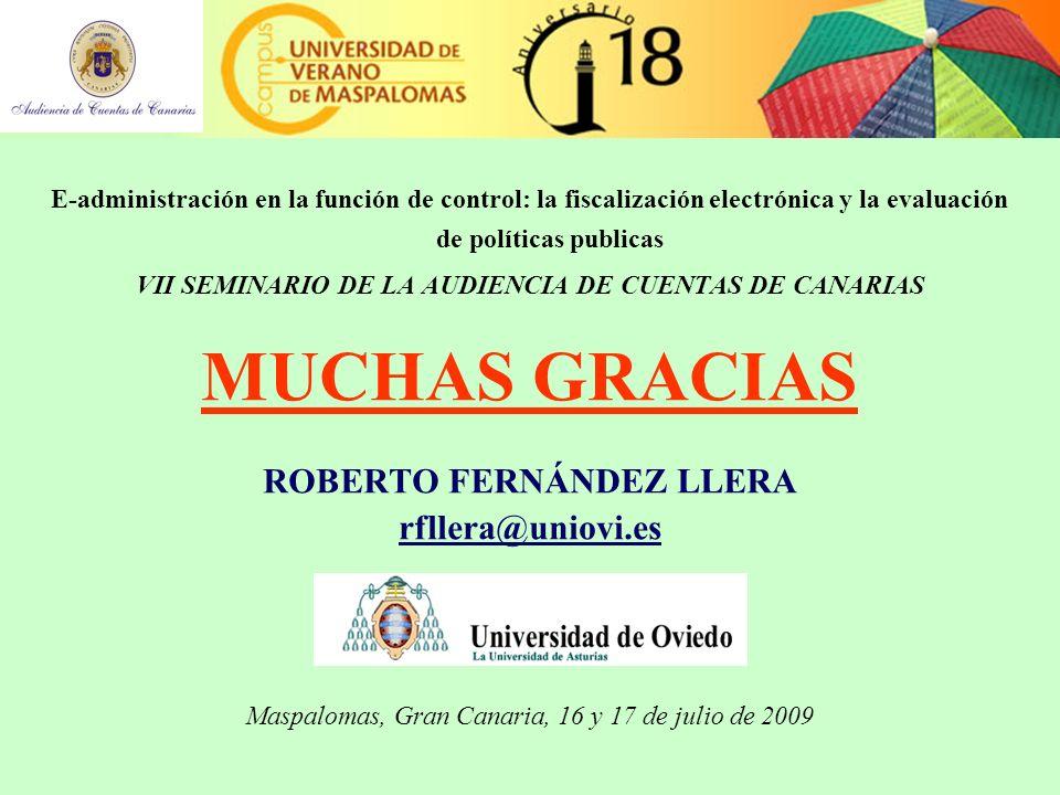 E-administración en la función de control: la fiscalización electrónica y la evaluación de políticas publicas VII SEMINARIO DE LA AUDIENCIA DE CUENTAS DE CANARIAS MUCHAS GRACIAS ROBERTO FERNÁNDEZ LLERA rfllera@uniovi.es Maspalomas, Gran Canaria, 16 y 17 de julio de 2009