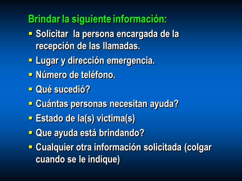 Brindar la siguiente información: Solicitar la persona encargada de la recepción de las llamadas. Lugar y dirección emergencia. Número de teléfono. Qu