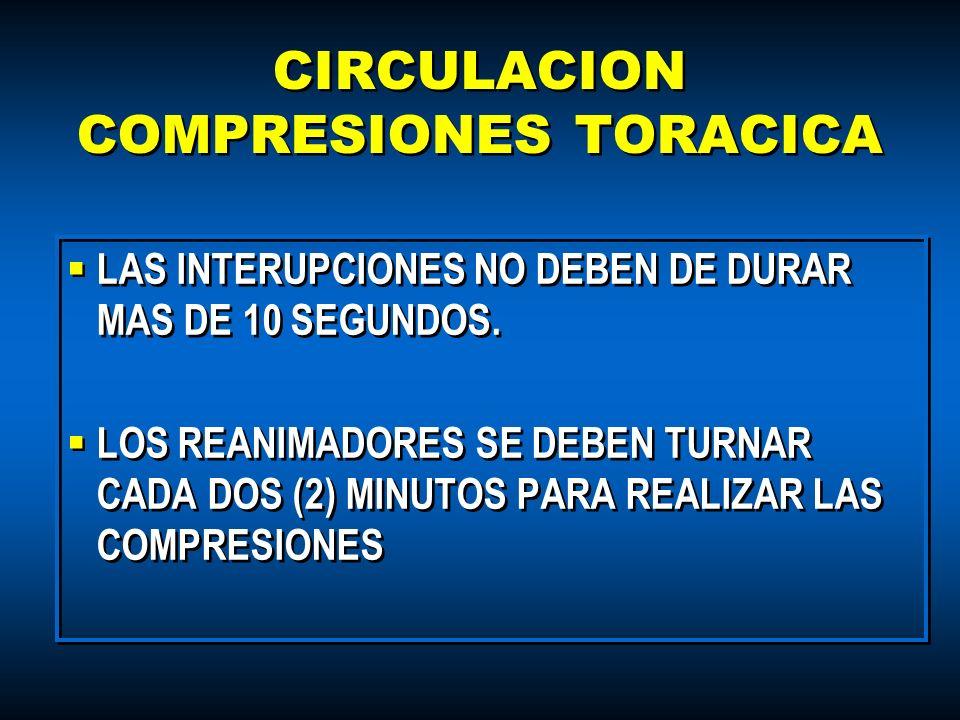 CIRCULACION COMPRESIONES TORACICA LAS INTERUPCIONES NO DEBEN DE DURAR MAS DE 10 SEGUNDOS. LOS REANIMADORES SE DEBEN TURNAR CADA DOS (2) MINUTOS PARA R