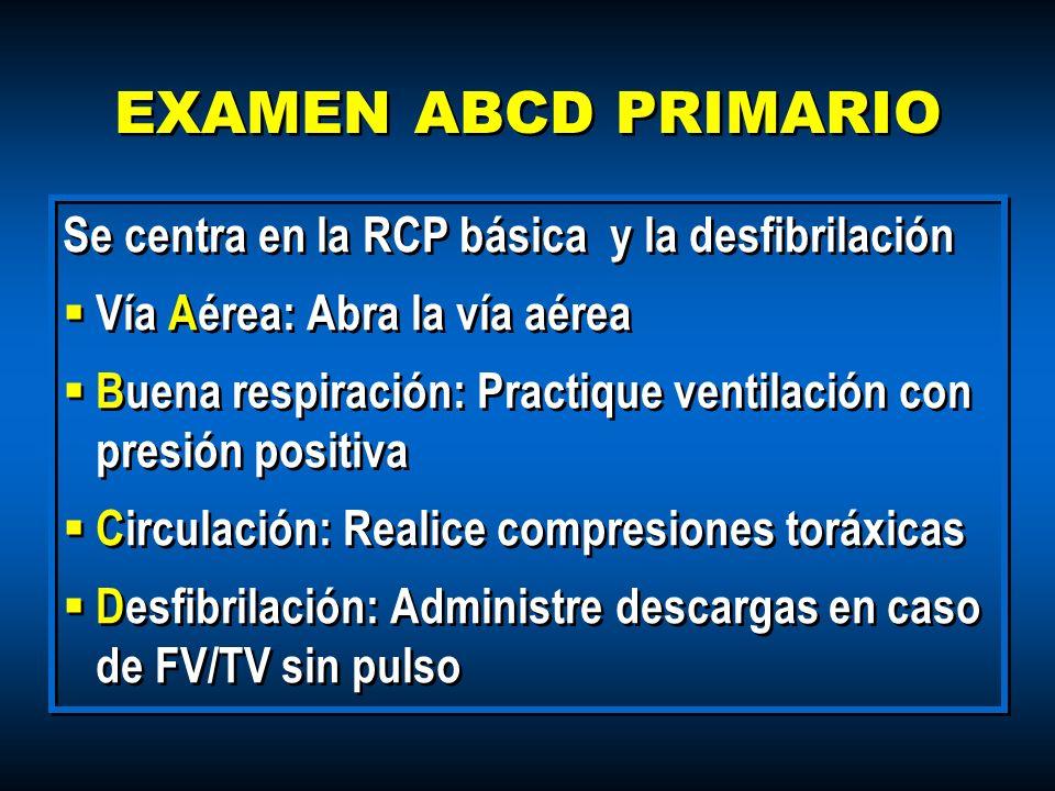 EXAMEN ABCD PRIMARIO Se centra en la RCP básica y la desfibrilación Vía Aérea: Abra la vía aérea Buena respiración: Practique ventilación con presión