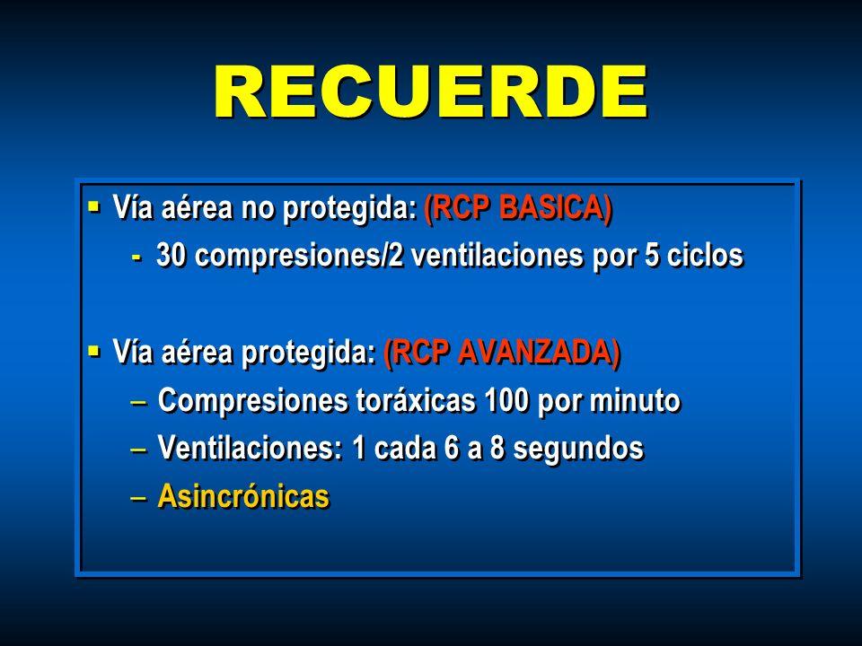 RECUERDE Vía aérea no protegida: (RCP BASICA) - 30 compresiones/2 ventilaciones por 5 ciclos Vía aérea protegida: (RCP AVANZADA) – Compresiones toráxi