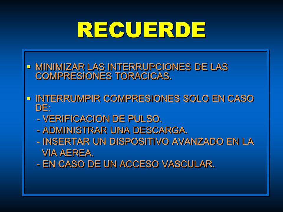 RECUERDE MINIMIZAR LAS INTERRUPCIONES DE LAS COMPRESIONES TORACICAS. INTERRUMPIR COMPRESIONES SOLO EN CASO DE: - VERIFICACION DE PULSO. - ADMINISTRAR
