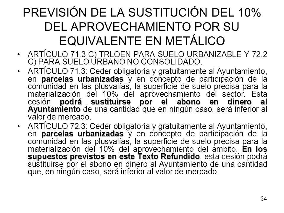 34 PREVISIÓN DE LA SUSTITUCIÓN DEL 10% DEL APROVECHAMIENTO POR SU EQUIVALENTE EN METÁLICO ARTÍCULO 71.3 C) TRLOEN PARA SUELO URBANIZABLE Y 72.2 C) PAR