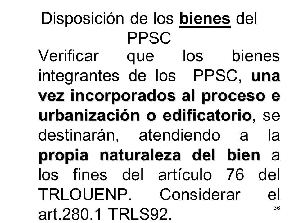 36 Disposición de los bienes del PPSC una vez incorporados al proceso e urbanización o edificatorio propia naturaleza del bien Verificar que los biene