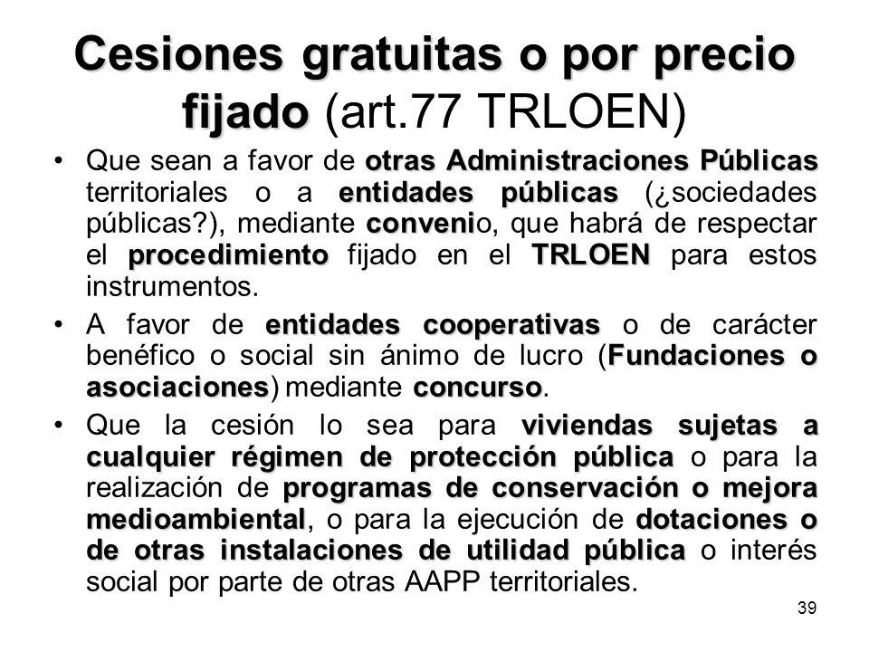 39 Cesiones gratuitas o por precio fijado Cesiones gratuitas o por precio fijado (art.77 TRLOEN) otras Administraciones Públicas entidades públicas co