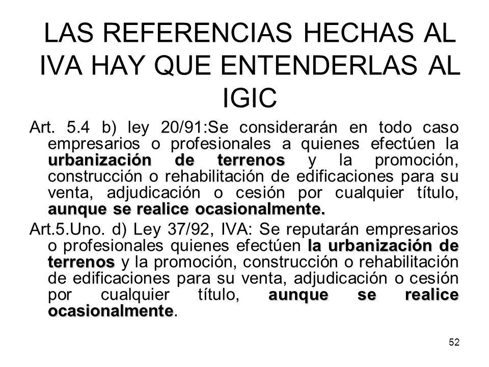 52 LAS REFERENCIAS HECHAS AL IVA HAY QUE ENTENDERLAS AL IGIC urbanización de terrenos aunque se realice ocasionalmente. Art. 5.4 b) ley 20/91:Se consi