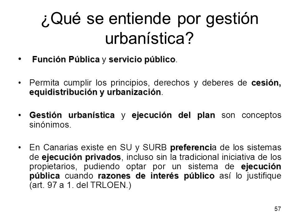 57 ¿Qué se entiende por gestión urbanística? Función Públicaservicio público Función Pública y servicio público. cesión, equidistribución y urbanizaci