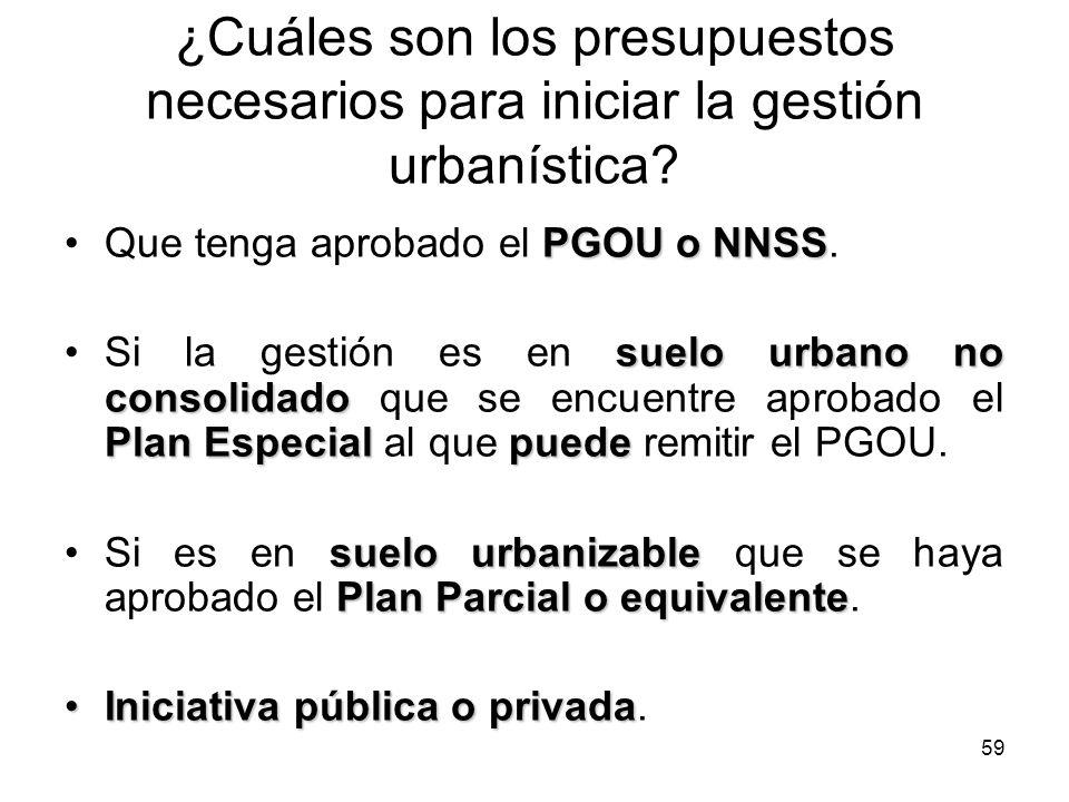 59 ¿Cuáles son los presupuestos necesarios para iniciar la gestión urbanística? PGOU o NNSSQue tenga aprobado el PGOU o NNSS. suelo urbano no consolid