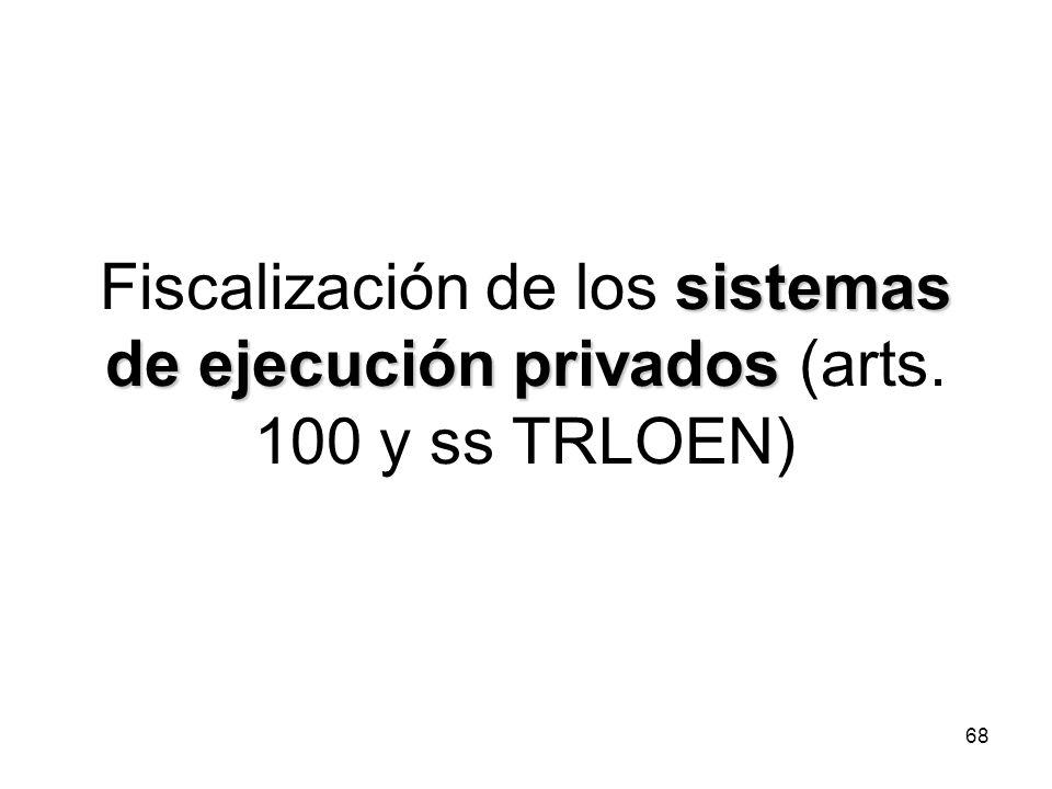 68 sistemas de ejecución privados Fiscalización de los sistemas de ejecución privados (arts. 100 y ss TRLOEN)