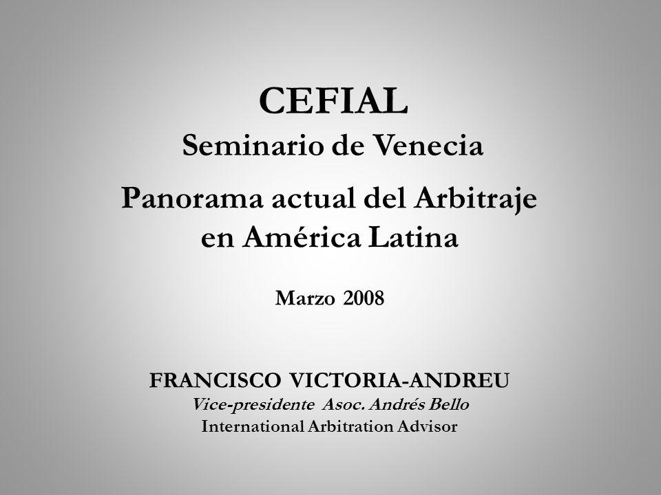 CEFIAL Seminario de Venecia Panorama actual del Arbitraje en América Latina Marzo 2008 FRANCISCO VICTORIA-ANDREU Vice-presidente Asoc. Andrés Bello In