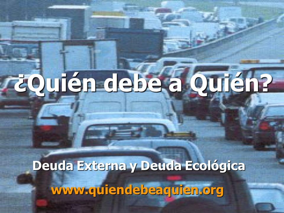 ¿Quién debe a Quién? Deuda Externa y Deuda Ecológica www.quiendebeaquien.org