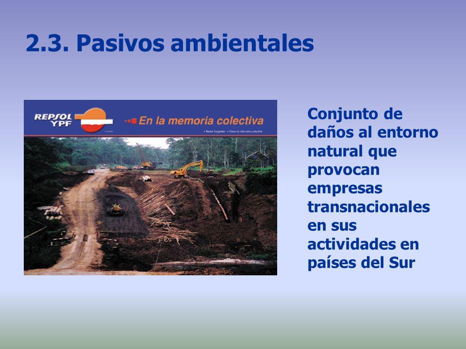 2.3. Pasivos ambientales Conjunto de daños al entorno natural que provocan empresas transnacionales en sus actividades en países del Sur