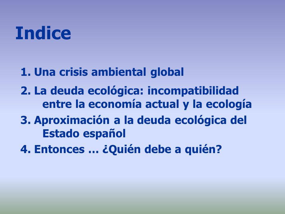 Indice 1. Una crisis ambiental global 2. La deuda ecológica: incompatibilidad entre la economía actual y la ecología 3. Aproximación a la deuda ecológ