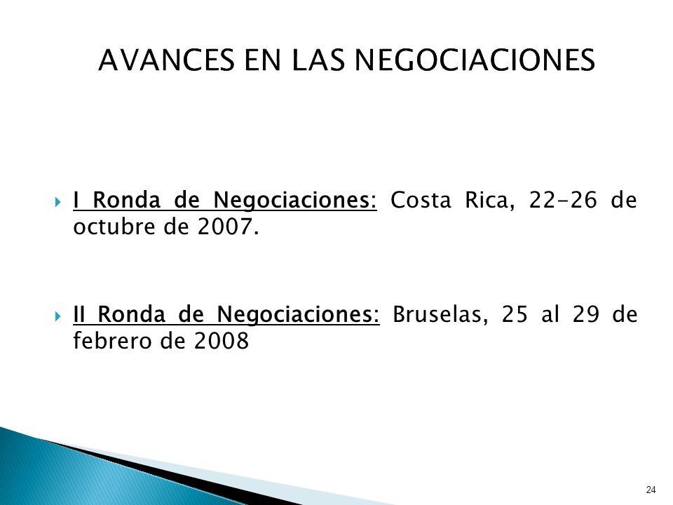 24 I Ronda de Negociaciones: Costa Rica, 22-26 de octubre de 2007. II Ronda de Negociaciones: Bruselas, 25 al 29 de febrero de 2008