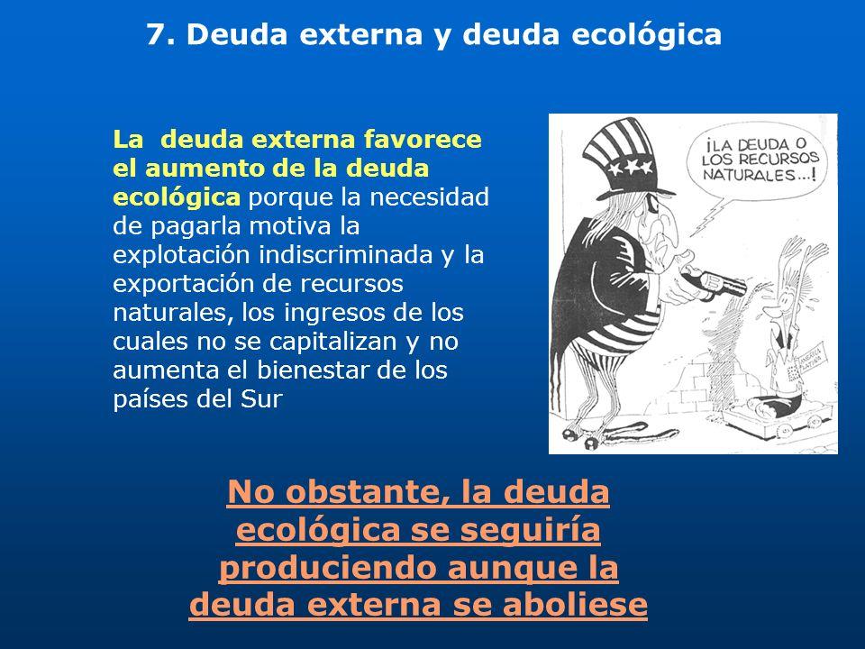 7. Deuda externa y deuda ecológica La deuda externa favorece el aumento de la deuda ecológica porque la necesidad de pagarla motiva la explotación ind