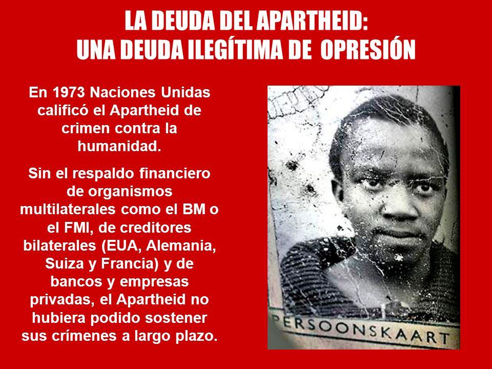 LA DEUDA DEL APARTHEID: UNA DEUDA ILEGÍTIMA DE OPRESIÓN En 1973 Naciones Unidas calificó el Apartheid de crimen contra la humanidad. Sin el respaldo f