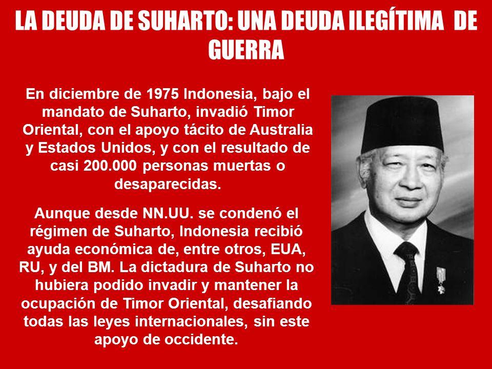 LA DEUDA DE SUHARTO: UNA DEUDA ILEGÍTIMA DE GUERRA En diciembre de 1975 Indonesia, bajo el mandato de Suharto, invadió Timor Oriental, con el apoyo tá