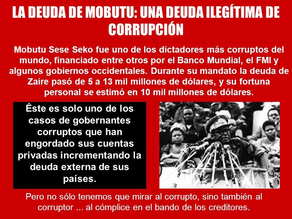 LA DEUDA DE MOBUTU: UNA DEUDA ILEGÍTIMA DE CORRUPCIÓN Mobutu Sese Seko fue uno de los dictadores más corruptos del mundo, financiado entre otros por e