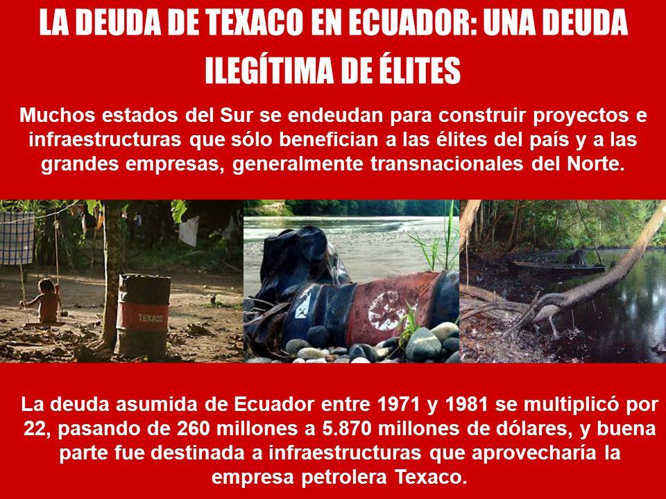 LA DEUDA DE TEXACO EN ECUADOR: UNA DEUDA ILEGÍTIMA DE ÉLITES Muchos estados del Sur se endeudan para construir proyectos e infraestructuras que sólo b