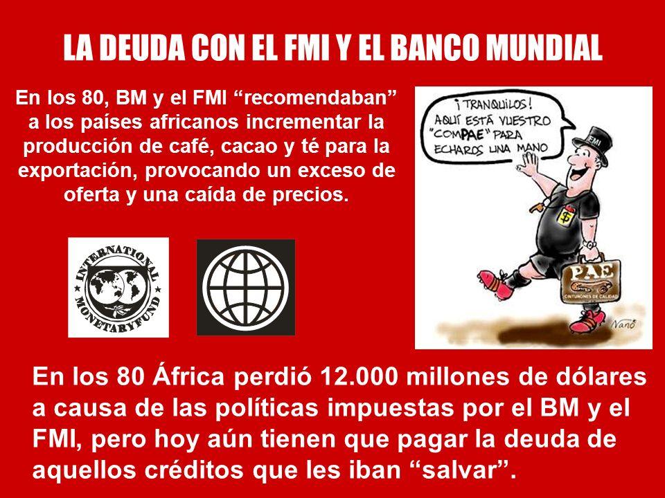 LA DEUDA CON EL FMI Y EL BANCO MUNDIAL En los 80, BM y el FMI recomendaban a los países africanos incrementar la producción de café, cacao y té para l