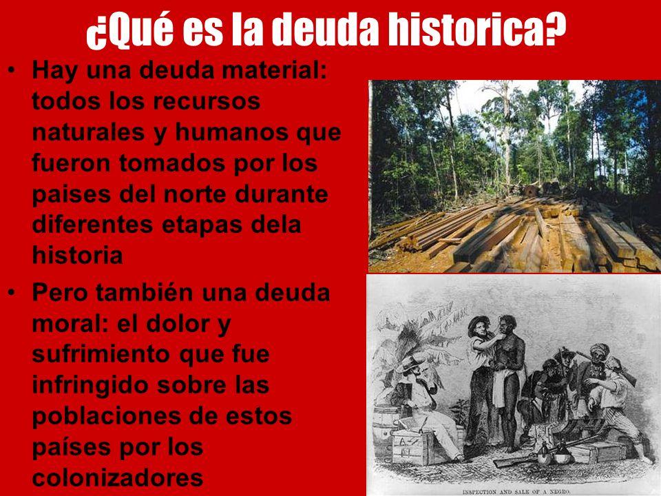 ¿Qué es la deuda historica? Hay una deuda material: todos los recursos naturales y humanos que fueron tomados por los paises del norte durante diferen